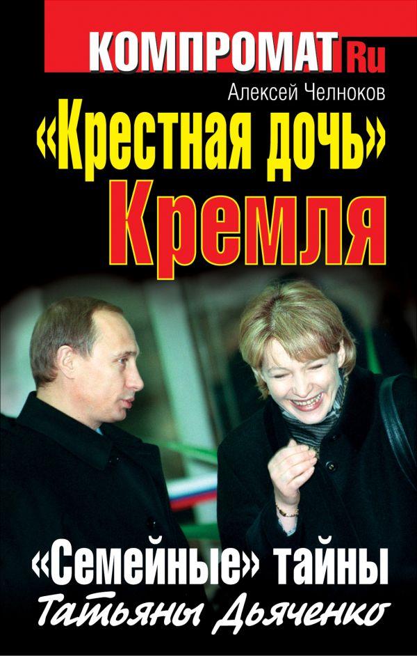 «Крестная дочь» Кремля. «Семейные» тайны Татьяны Дьяченко Челноков А.С.