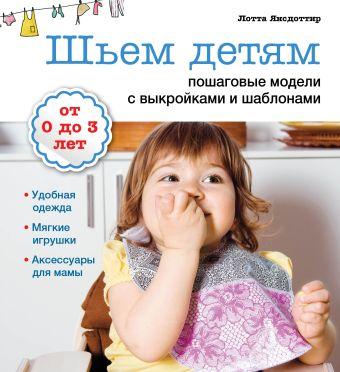 Шьем детям: пошаговые модели с выкройками и шаблонами (Рукоделие с выкройками и шаблонами) Янсдоттир Л.