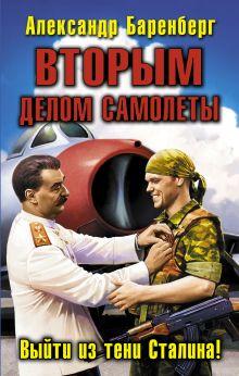Баренберг А. - ВТОРЫМ делом самолеты. Выйти из тени Сталина! обложка книги