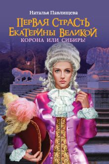 Павлищева Н.П. - Первая страсть Екатерины Великой. Корона или Сибирь! обложка книги