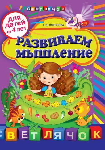 Развиваем мышление: для детей от 4-х лет Соколова Е.И.