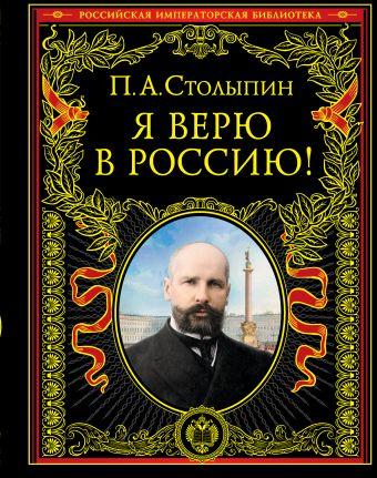 Я верю в Россию! Столыпин П.А.