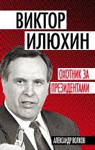 Волков А.А. - Виктор Илюхин. Охотник за президентами' обложка книги