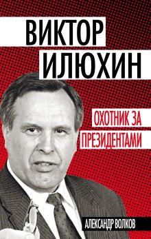 Волков А.А. - Виктор Илюхин. Охотник за президентами обложка книги