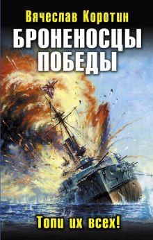 Коротин В.Ю. - Броненосцы победы. Топи их всех! обложка книги