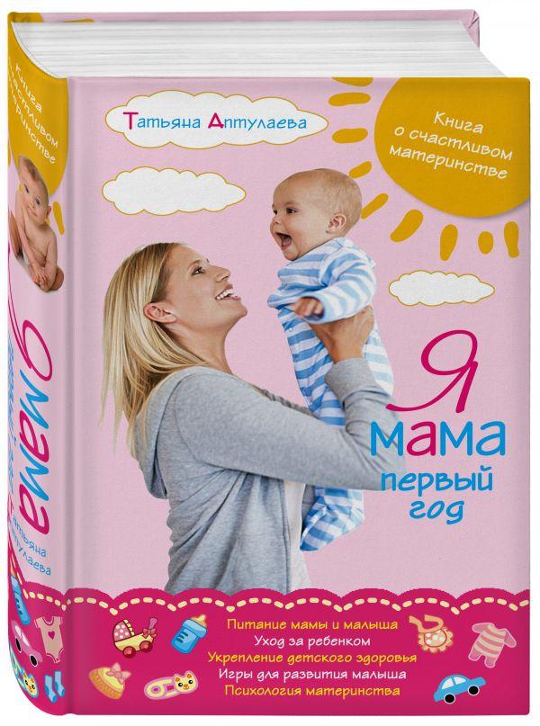 Я мама первый год. Книга о счастливом материнстве Аптулаева Т.Г.