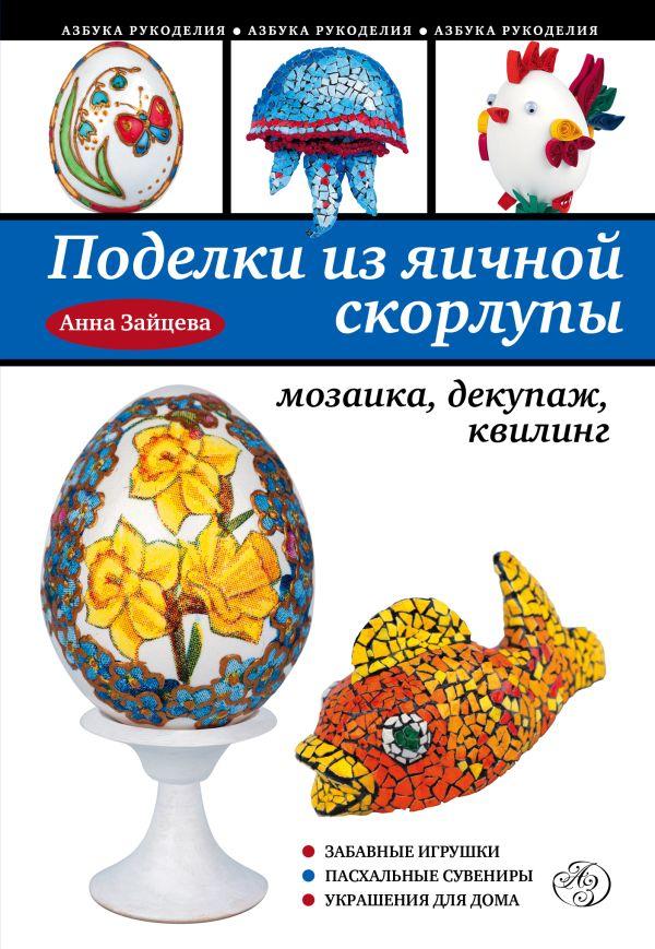 Поделки из яичной скорлупы: мозаика, декупаж, квилинг Зайцева А.А.