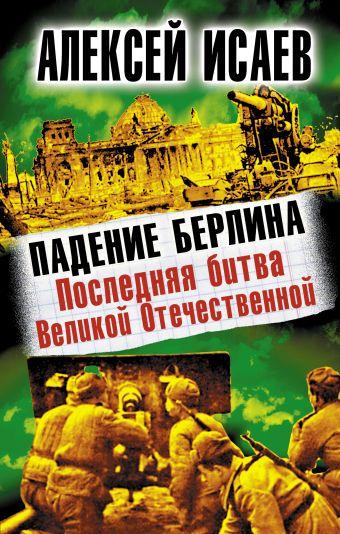 Падение Берлина. Последняя битва Великой Отечественной Исаев А.В.