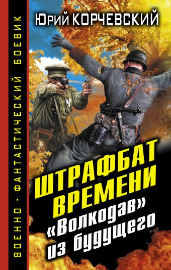 Штрафбат времени. «Волкодав» из будущего Корчевский Ю.Г.