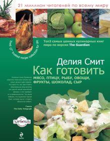 Как готовить мясо, птицу, рыбу, овощи, фрукты, сыр и шоколад (суперобложка)