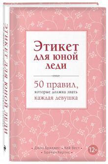 Бриджес Д., Вест К., Кертис Б. - Этикет для юной леди. 50 правил, которые должна знать каждая девушка обложка книги