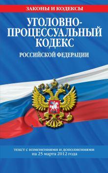Обложка Уголовно-процессуальный кодекс Российской Федерации : текст с изм. и доп. на 25 марта 2012 г.