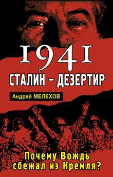 Мелехов А. - 1941: Сталин - дезертир. Почему Вождь сбежал из Кремля? обложка книги