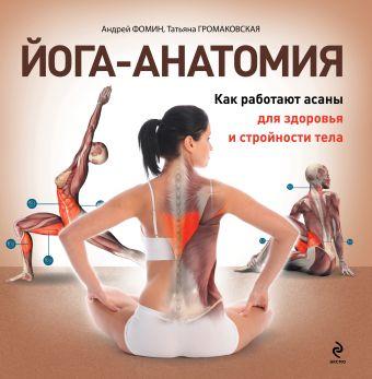 Йога-анатомия. Как работают асаны для здоровья и стройности тела Громаковская Т.А., Фомин А.А.