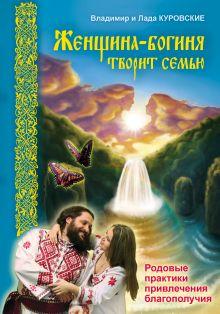 Куровские Владимир и Лада - Женщина-богиня творит семью. Родовые практики привлечения благополучия обложка книги