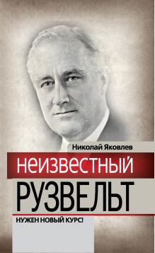 Яковлев Н.Н. - Неизвестный Рузвельт. Нужен новый курс! обложка книги
