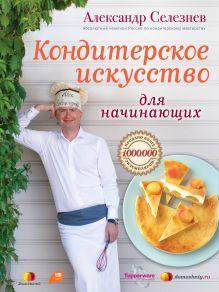 Селезнев А.А. - Кондитерское искусство для начинающих обложка книги