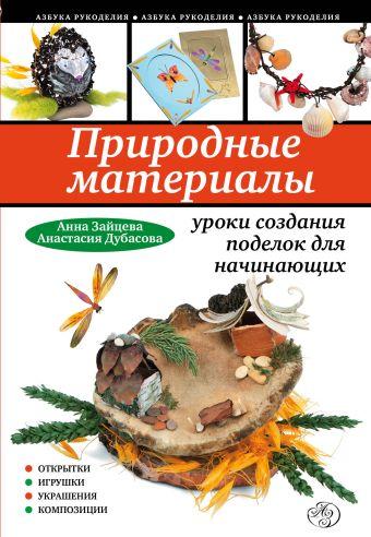 Природные материалы: уроки создания поделок для начинающих Зайцева А., Дубасова А.