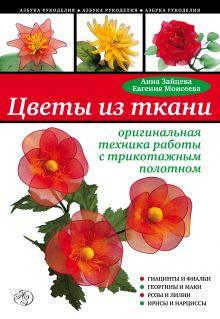 Зайцева А., Моисеева Е. - Цветы из ткани: оригинальная техника работы с трикотажным полотном обложка книги