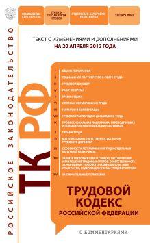 Трудовой кодекс Российской Федерации с комментариями : текст с изм. и доп. на 20 апреля 2012 г.