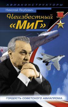 Якубович Н.В. - Неизвестный «МиГ». Гордость советского авиапрома обложка книги