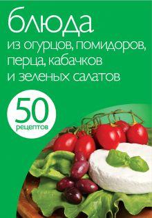 <нe указано> - 50 рецептов. Блюда из огурцов, помидоров, перца, кабачков и зеленых салатов обложка книги