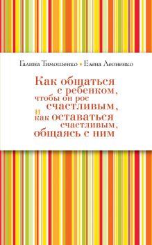Тимошенко Г.В., Леоненко Е.А. - Как общаться с ребёнком, чтобы он рос счастливым, и как оставаться счастливым, общаясь с ним (нов оф) обложка книги