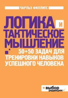 Филлипс Ч. - Логика и тактическое мышление. 50+50 задач для тренировки навыков успешного человека (нов оф) обложка книги