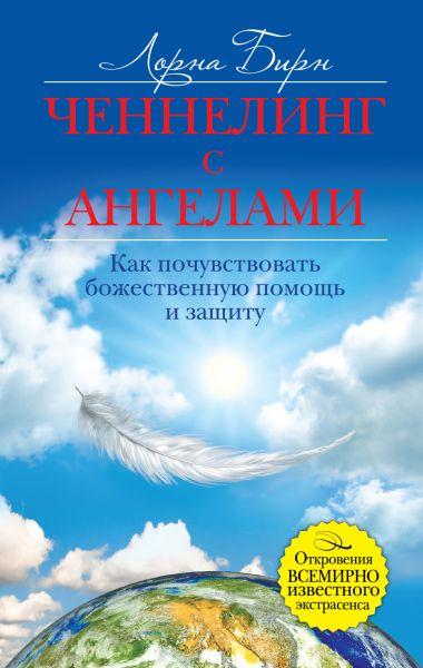 Ченнелинг с ангелами. Как почувствовать божественную помощь и защиту
