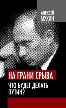 Мухин А.А. - На грани срыва. Что будет делать Путин? обложка книги