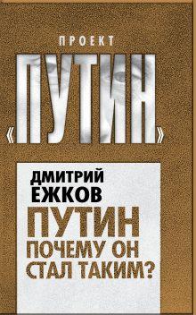 Ежков Д.Г. - Путин. Почему он стал таким? обложка книги
