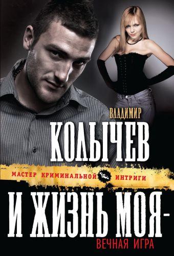 И жизнь моя - вечная игра Колычев В.Г.