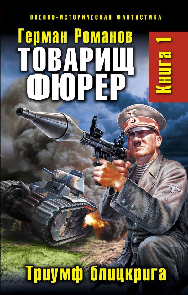 Товарищ фюрер. Книга 1. Триумф блицкрига Романов Г.И.