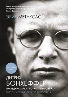 Обложка Дитрих Бонхёффер. Праведник мира против Третьего Рейха Эрик Метаксас