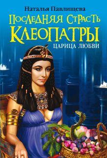 Павлищева Н.П. - Последняя страсть Клеопатры. Царица любви обложка книги