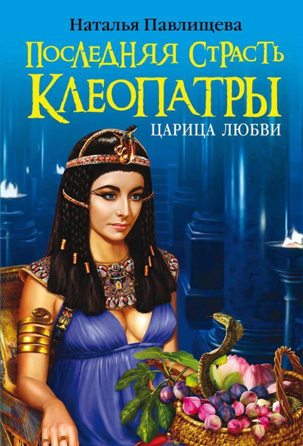 Последняя страсть Клеопатры. Царица любви Павлищева Н.П.