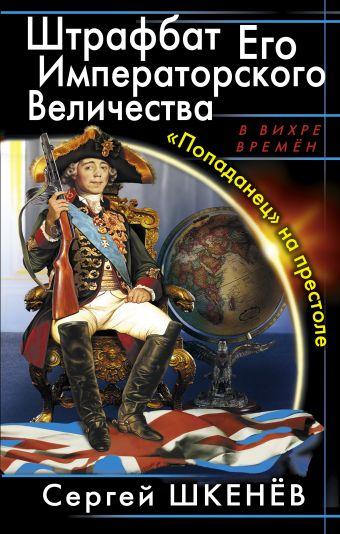Штрафбат Его Императорского Величества. «Попаданец» на престоле Шкенёв С.Н.