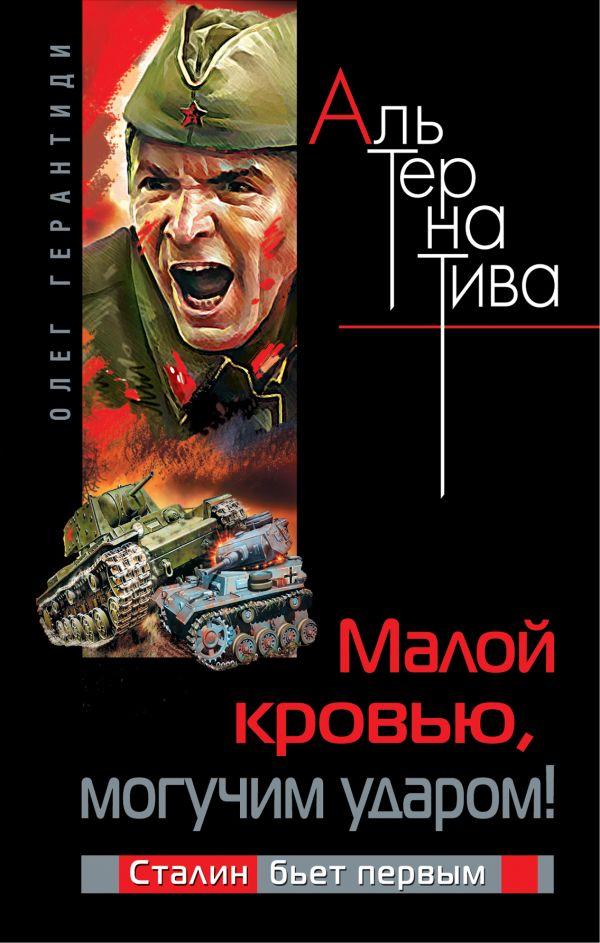 Малой кровью, могучим ударом! Сталин бьет первым Герантиди О.