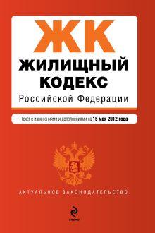 Обложка Жилищный кодекс Российской Федерации : текст с изм. и доп. на 15 мая 2012 г.