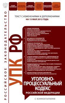 Уголовно-процессуальный кодекс Российской Федерации с комментариями : текст с изм. и доп. на 15 мая 2012 г.