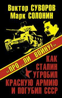Суворов В., Солонин М. - «Про…ли войну!» Как Сталин угробил Красную Армию и погубил СССР обложка книги