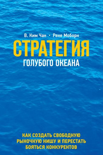 Стратегия голубого океана. Как найти или создать рынок, свободный от других игроков Ким Чан В., Моборн Р.
