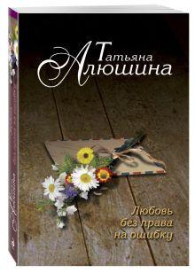 Алюшина Т.А. - Любовь без права на ошибку обложка книги