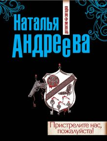 Андреева Н.В. - Пристрелите нас, пожалуйста! обложка книги