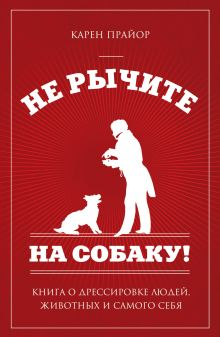 Не рычите на собаку!: книга о дрессировке людей, животных и самого себя (нов оф)