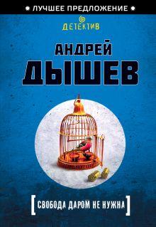 Дышев А.М. - Свобода даром не нужна обложка книги
