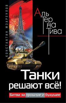 Мзареулов К.Д. - Танки решают всё! Битва за прошлое и будущее обложка книги