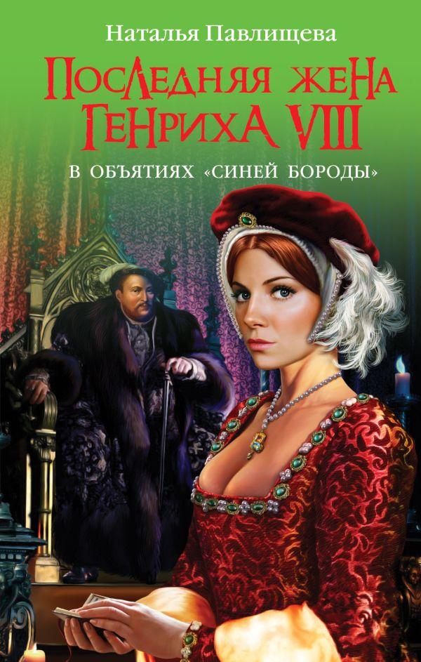 Последняя жена Генриха VIII. В объятиях «Синей бороды» Павлищева Н.П.