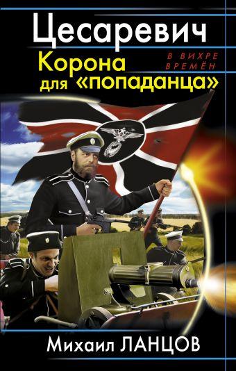 Цесаревич. Корона для «попаданца» Ланцов М.