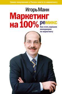 Манн И.Б. - Маркетинг на 100%: ремикс: как стать хорошим менеджером по маркетингу обложка книги